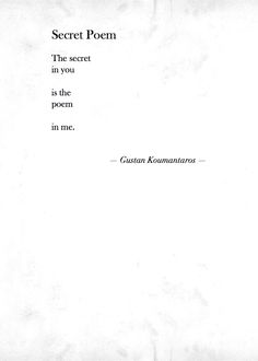"""The secret in you is the poem in me"" -Gustan Koumantaros"
