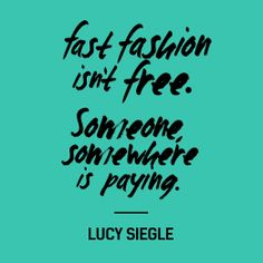 """Fast fashion isn't free. Someone, somewhere is paying"" - Lucy Siegle.   www.fashionrevolution.org"