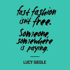 """Fast fashion isn't free. Someone, somewhere is paying"" - Lucy Siegle.   www.fashionrevolution.org"