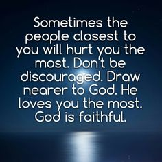 Sometimes the people closest to you will hurt you the most. Don't be discouraged. Draw nearer to God. He loves you the most. God is faithful.