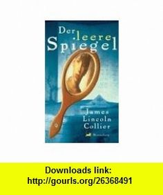 Der leere Spiegel (9783827050441) James Lincoln Collier , ISBN-10: 3827050448  , ISBN-13: 978-3827050441 ,  , tutorials , pdf , ebook , torrent , downloads , rapidshare , filesonic , hotfile , megaupload , fileserve