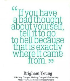 If you have a bad thought about yourself, tell it to go to hell - Brigham Young