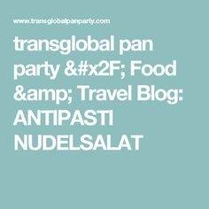 transglobal pan party / Food & Travel Blog: ANTIPASTI NUDELSALAT