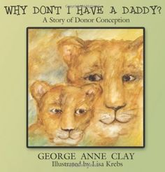 Why Don't I Have A Daddy? A Story of Donor Conception by George Anne Clay | Books About Modern Families - Parenting.com