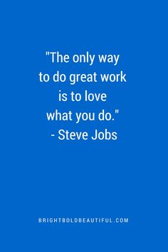 "Favorite Inspirational Quotes | ""The only way to do great work is to love what you do."" Steve Jobs"