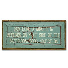 How Long A Minute Is Depends On What Side Of The Bathroom Door Your On.