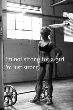 Im not strong for a girl, Im just strong!