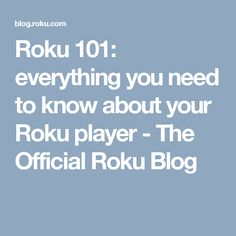 Roku 101: everything you need to know about your Roku player - The Official Roku Blog