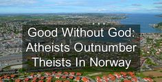 Good without God: For the first time in recorded history, atheists outnumber theists in Norway. >>> Norway continues to exist, and hasn't fallen victim to Biblical plagues.