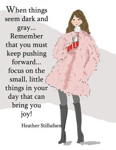 When things seem gray....focus on the little stuff that can bring you JOY!