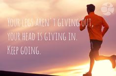 Your legs aren't giving out, your head is giving in. Keep going.