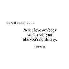"""""""Never love anybody who treats you like you're ordinary""""- Oscar Wilde"""