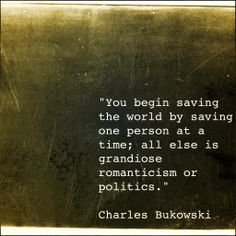 """You begin saving the world by saving one person at a time; all else is grandiose romanticism or politics."" -Charles Bukowski"