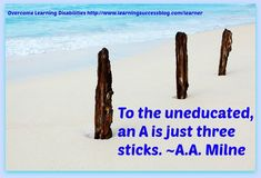 To the uneducated, an A is just three sticks. ~A.A. Milne