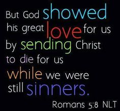 But God commendeth his love toward us in that while we were yet sinners Christ died for us. [Romans 5:8]