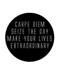 Carpe Diem. Seize the day! Make your lives extraordinary. -Dead Poets Society