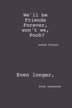 "be-strong-in-love:  ""We'll be Friends Forever, won't we, Pooh?' asked Piglet. Even longer,' Pooh answered."" ― A.A. Milne, Winnie-the-Pooh"
