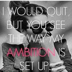 I would quit but see the way my ambition is set up