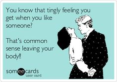 You know that tingly feeling you get when you like someone? Its common sense leaving your body!! | Flirting Ecard