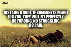 Just like a shoe, if someone is meant for you, they will fit perfectly; no forcing, no struggling, no pain.