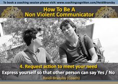 """""""How to be a non violent communicator. Step 4. Request action to meet your need""""~ Heidi Bransby (Coach) www.coachingcognition.com/HeidiBransby"""