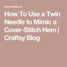 How To Use a Twin Needle to Mimic a Cover-Stitch Hem | Craftsy Blog