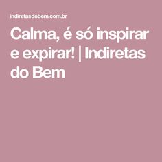 Calma, é só inspirar e expirar!   Indiretas do Bem