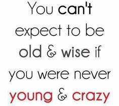 Some things make you wise...you live, you learn!