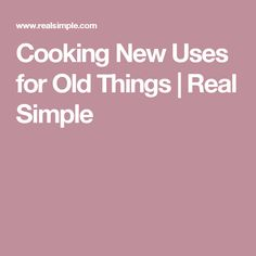 Cooking New Uses for Old Things   Real Simple