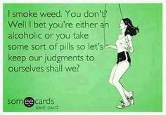 I smoke weed. Well I bet you're either an alcoholic or you take some sort of pills so let's keep or judgments to ourselves shall we? Stoner Quotes, Funny Quotes, Life Quotes, Weed Humor, Puff And Pass, Stoner Girl, Stoner Room, Medical Marijuana, Christians