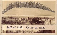 take my hand . follow me there .