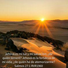 Jehová es mi luz y mi salvación. ¿Por quién temeré?. Jehová es la fortaleza de mi vida ¿De quién he de atemorizarme?  Salmo 27.1 RVR1960