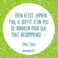 """""""Rien n'est jamais fini, il suffit d'un peu de bonheur pour que tout recommence"""" Emile Zola"""