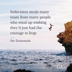 Indecision steals many years from many people who wind up wishing they'd just had the courage to leap. Calm Quotes, Positive Quotes, Me Quotes, Motivational Quotes, Inspirational Quotes, Work Quotes, Positive Affirmations, Beautiful Words, Great Quotes