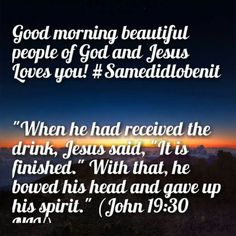"Good morning beautiful people of God and Jesus Loves you! #Samedidlobenit   ""When he had received the drink, Jesus said, ""It is finished."" With that, he bowed his head and gave up his spirit."" (John 19:30 NIV)"