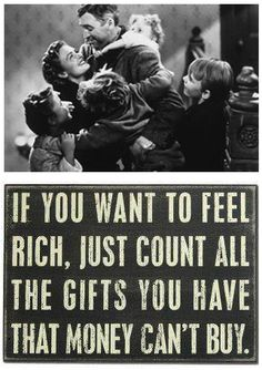 if you want to feel rich, just count all the gifts you have that money can't buy....It's A Wonderful Life.