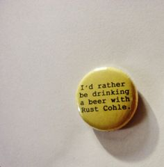 True Detective  1 Inch Pinback Button - I'd rather be drinking a beer with Rust Cohle.