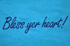 Bless Yer Heart - Blue - SS lawd knows I say this ALL the time!