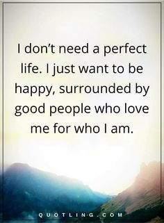 life quotes I don't need a perfect life. I just want to be happy, surrounded by good people who love me for who I am.