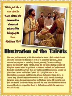 """ILLUSTRATION OF THE TALENTS: """"It is just like a man about to travel abroad who summoned his slaves and entrusted his belongings to them. - Matthews 25:14."""