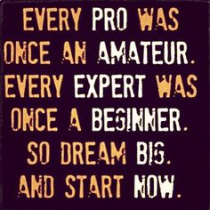 Everyone starts somewhere. See it, believe in it, then do it! Every action you make towards it is one step closer to achieving it.