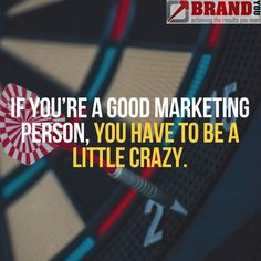 If you're a good Marketing person, you have to be a little crazy.    www.brandyou.ie