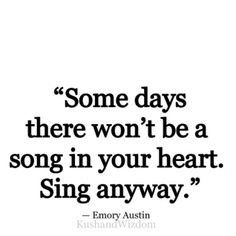 """Some days there won´t be a song in your heart. Sing anyway."""