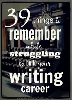 39 Things to Remember While Struggling to Build Your Writing Career | An article every writer will need to read at some (or multiple points) in their writing career