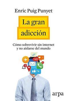 La gran adicción : cómo sobrevivir sin internet y no aislarse del mundo / Enric Puig Punyet.     Arpa, 2016
