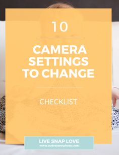 10 CAMERA SETTING TO CHANGE CHECKLIST. The settings you should change on your new camera.