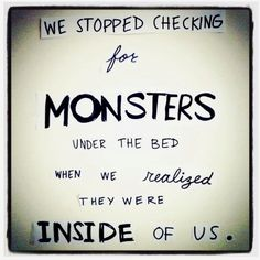 there's a monster inside me, right next to all the skeletons in my closet