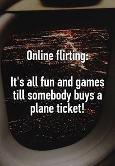 """Online flirting:  It's all fun and games till somebody buys a plane ticket!"""