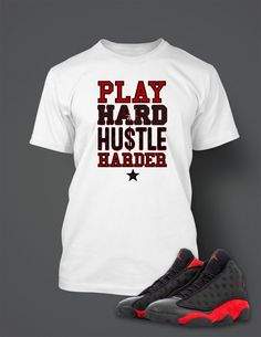 10e1fcfe2b5cc8 Play Hard Hustle Harder T Shirt to Match Retro Air Jordan 13 Bred Shoe