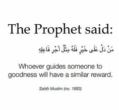 """The Prophet said, """"Whoever guides someone to goodness will have a similar reward.""""   Source: Sahih Muslim 1893"""